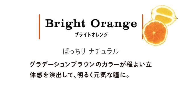 Bright Orange ブライトオレンジ ぱっちりナチュラル グラデーションブラウンのカラーが程よい立体感を演出して、明るく元気な瞳に。